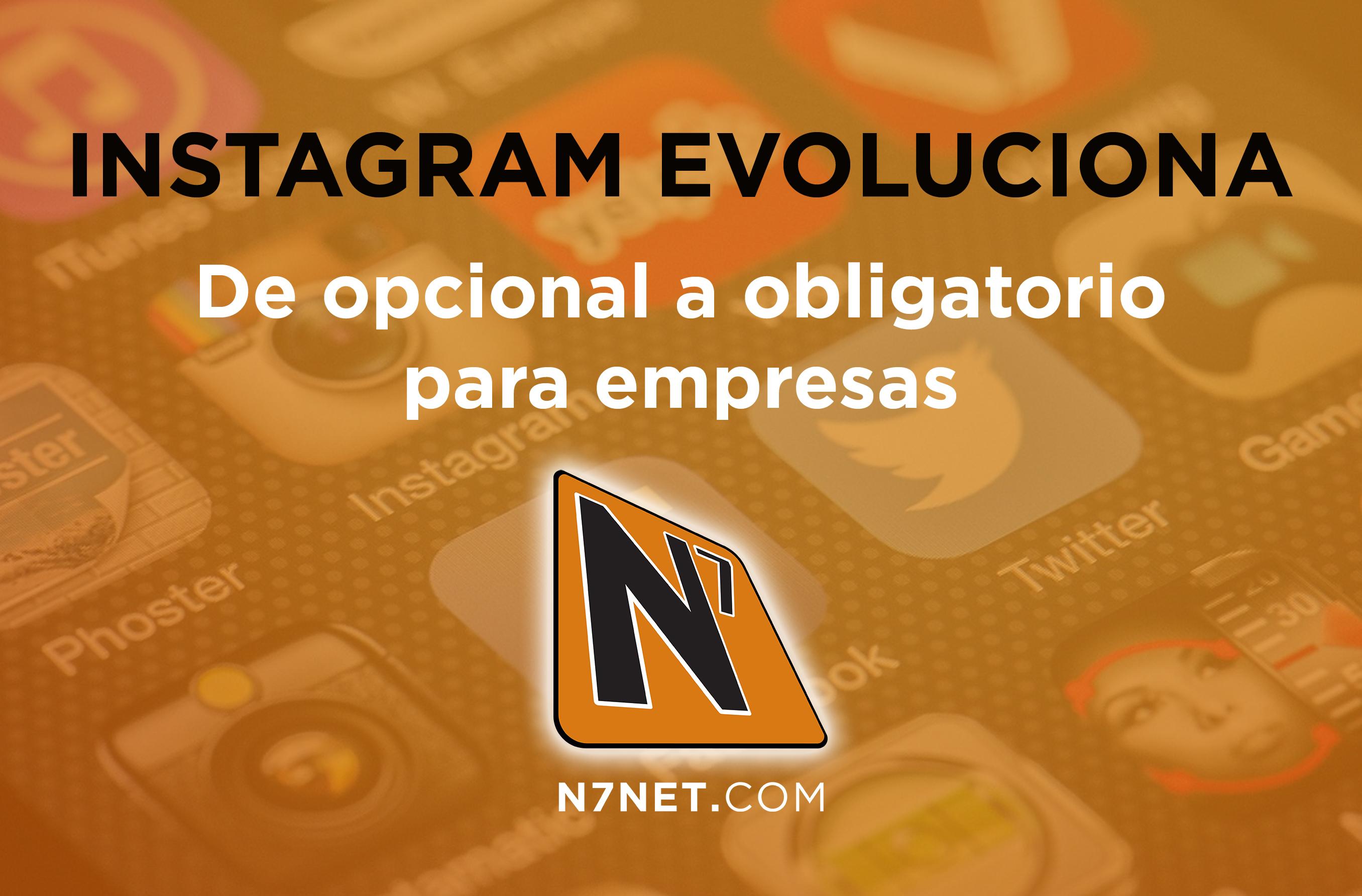 N7 - Instagram evoluciona, de opcional a obligatorio para empresas